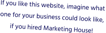 If you like this website, imagine what one for your business could look like, if you hired Marketing House!